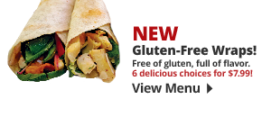New Gluten-Free Wraps! Free of gluten, full of flavor. 6 delicious choices for $7.99! View Menu.