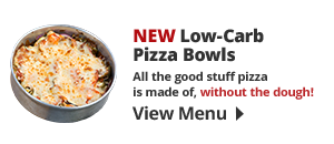 NEW Low-Carb Lunch Pizza Bowl-of-the-Day! Fast, filling, and wallet-friendly. Available every day until 2 PM. View Menu!